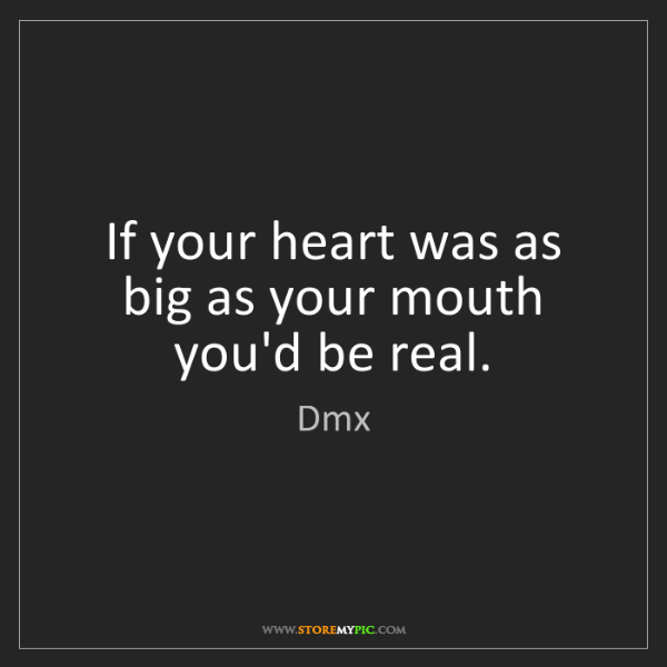 Dmx: If your heart was as big as your mouth you'd be real.