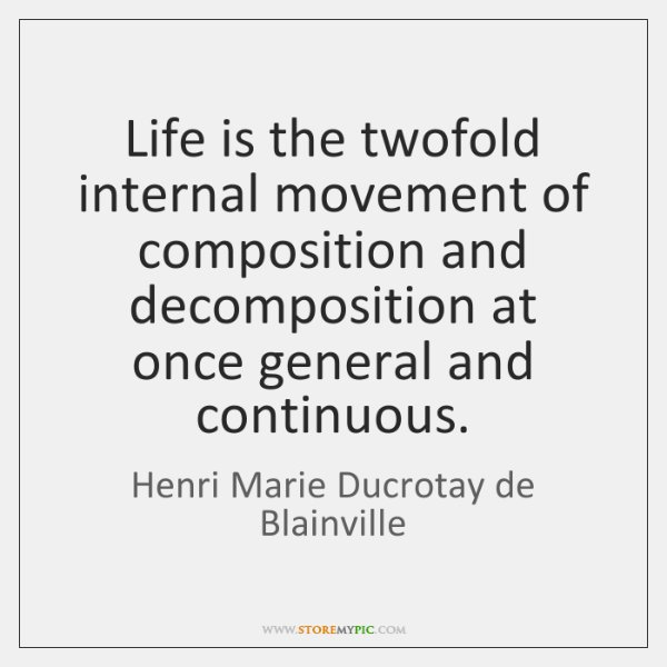 Life is the twofold internal movement of composition and decomposition at once ...