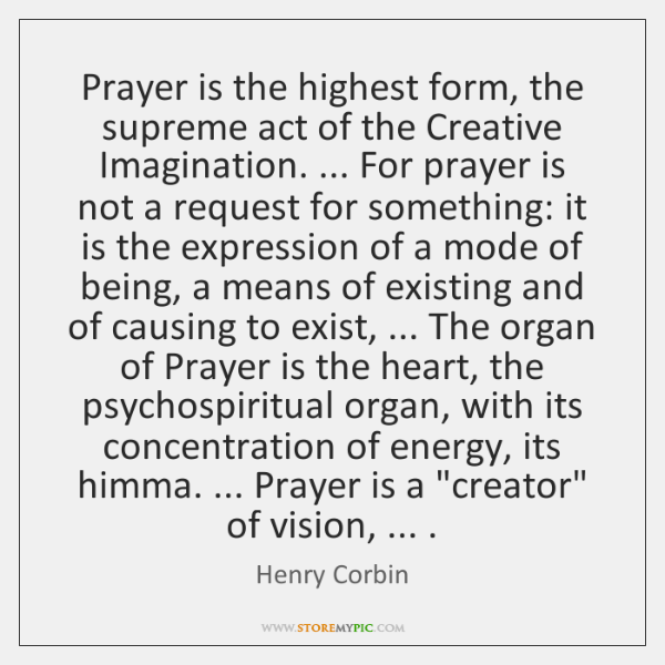 Prayer is the highest form, the supreme act of the Creative Imagination. ... ...