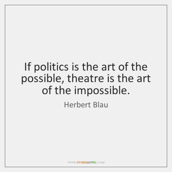 If politics is the art of the possible, theatre is the art ...