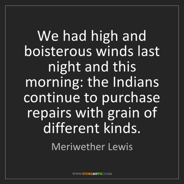 Meriwether Lewis: We had high and boisterous winds last night and this...