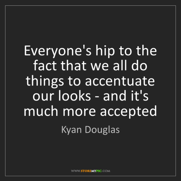 Kyan Douglas: Everyone's hip to the fact that we all do things to accentuate...