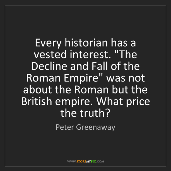 """Peter Greenaway: Every historian has a vested interest. """"The Decline and..."""
