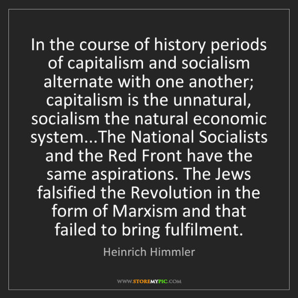 Heinrich Himmler: In the course of history periods of capitalism and socialism...