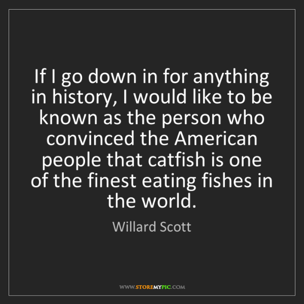 Willard Scott: If I go down in for anything in history, I would like...