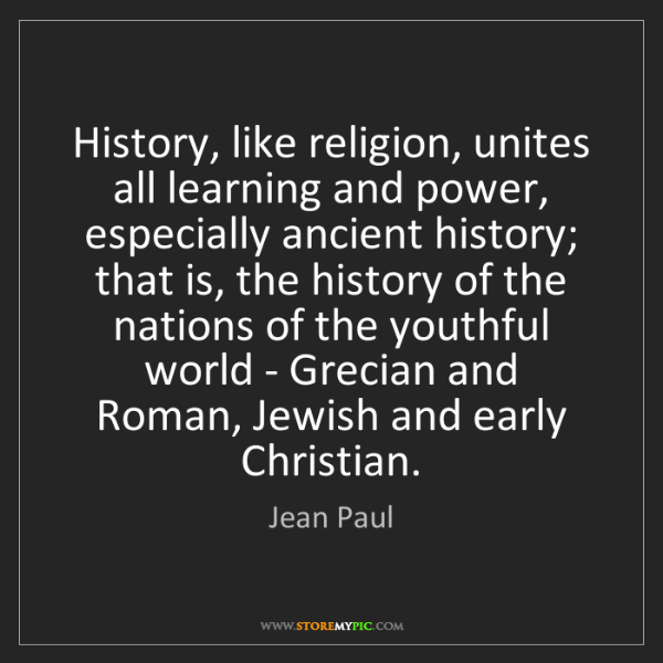 Jean Paul: History, like religion, unites all learning and power,...