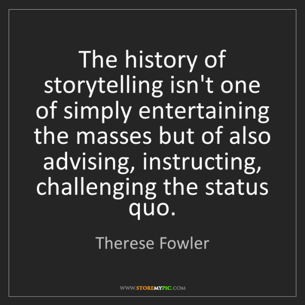 Therese Fowler: The history of storytelling isn't one of simply entertaining...