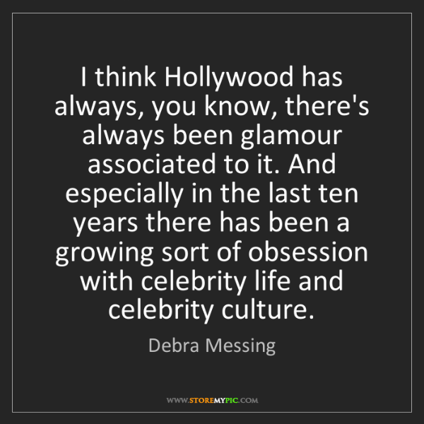 Debra Messing: I think Hollywood has always, you know, there's always...