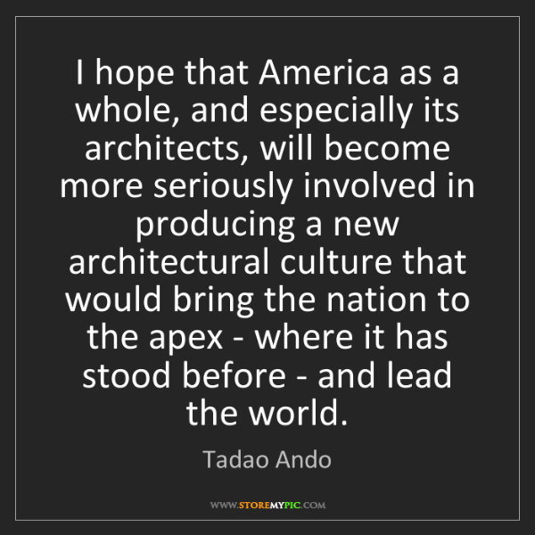 Tadao Ando: I hope that America as a whole, and especially its architects,...
