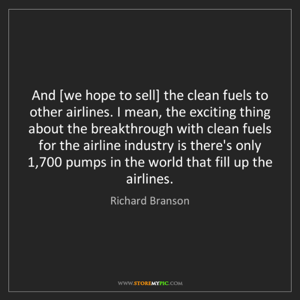 Richard Branson: And [we hope to sell] the clean fuels to other airlines....