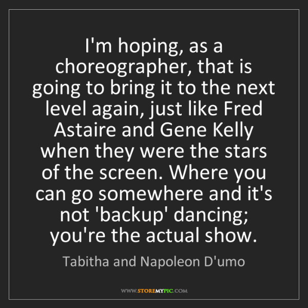 Tabitha and Napoleon D'umo: I'm hoping, as a choreographer, that is going to bring...