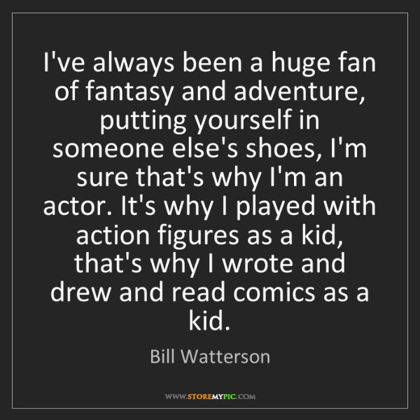 Bill Watterson: I've always been a huge fan of fantasy and adventure,...