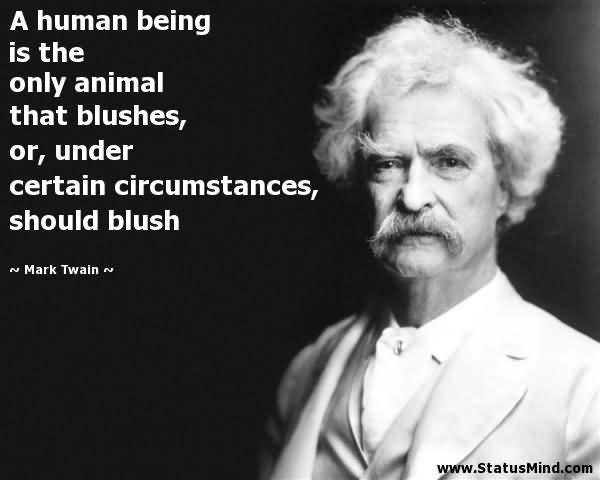 A human being is the only animal that blushes or under certain circumstances shoul