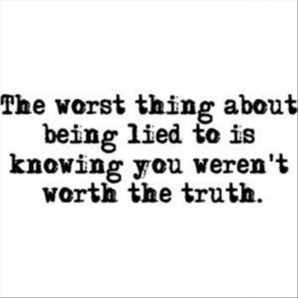 The worst thing about being lied to is knowing you werent worth the truth