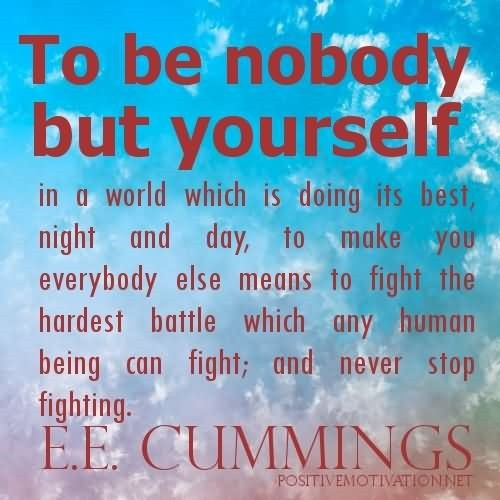 To be nobody but yourself in a world which is doing its best night and day to make