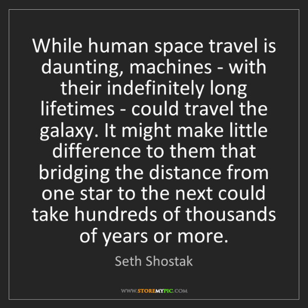 """""""While human space travel is daunting, machines - with their indefinitely long lifetimes - could travel the galaxy. It might make little difference to them that bridging the distance from one star to the next could take hundreds of thousands of years or more."""" - Seth Shostak, Quotes And Thoughts's images"""