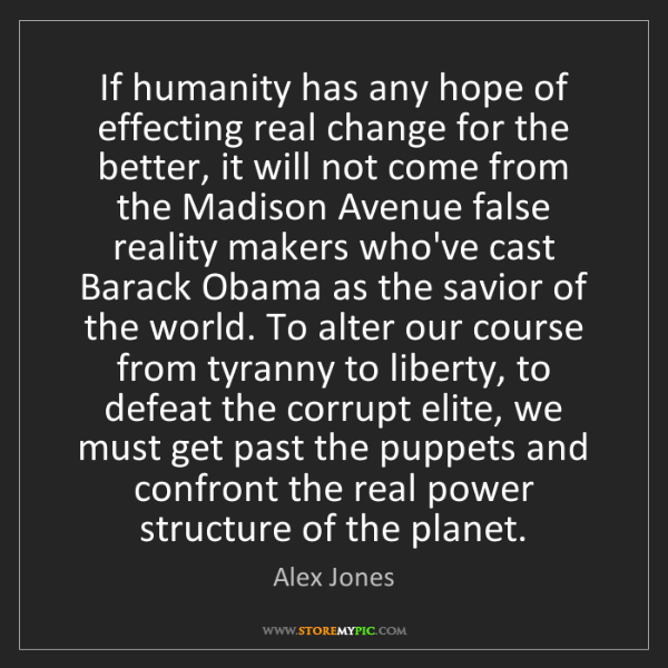 Alex Jones: If humanity has any hope of effecting real change for...