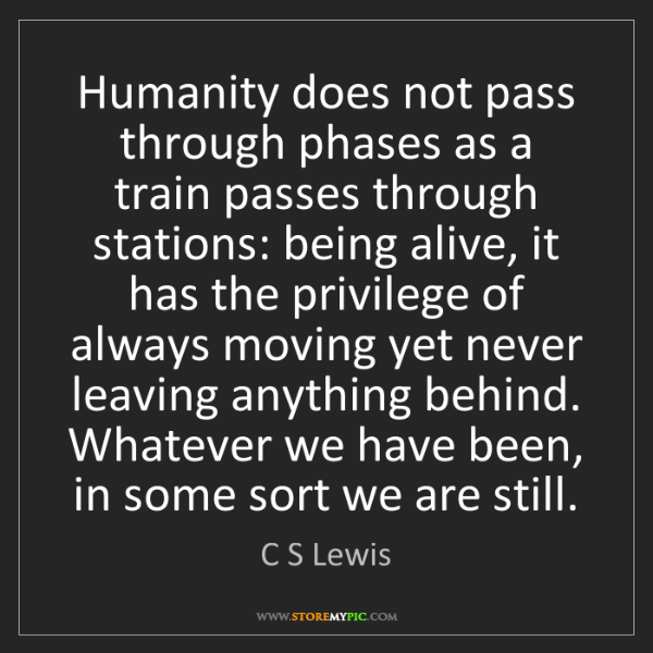 C S Lewis: Humanity does not pass through phases as a train passes...