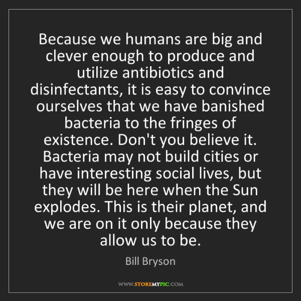Bill Bryson: Because we humans are big and clever enough to produce...