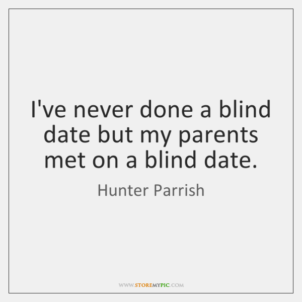 I've never done a blind date but my parents met on a ...