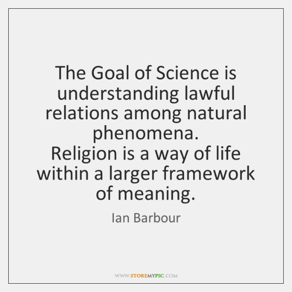 The Goal of Science is understanding lawful relations among natural phenomena.   Religion ...