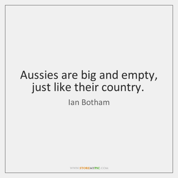 Aussies are big and empty, just like their country.