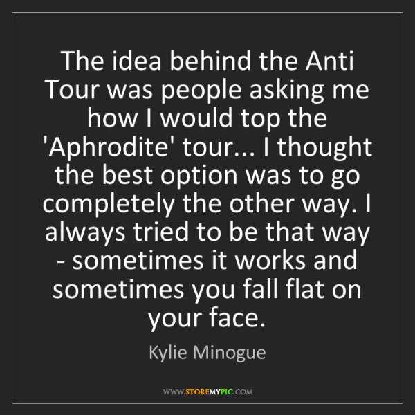Kylie Minogue: The idea behind the Anti Tour was people asking me how...