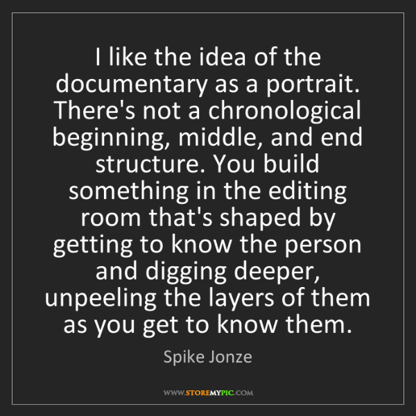Spike Jonze: I like the idea of the documentary as a portrait. There's...