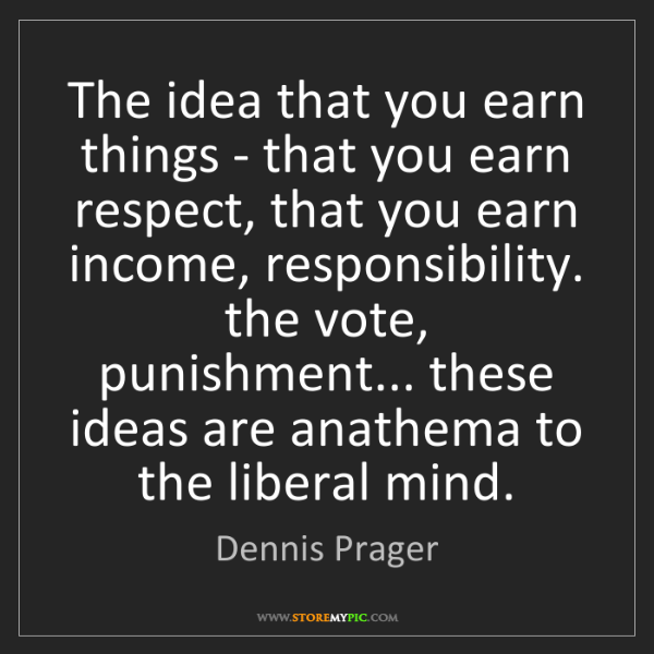 Dennis Prager: The idea that you earn things - that you earn respect,...