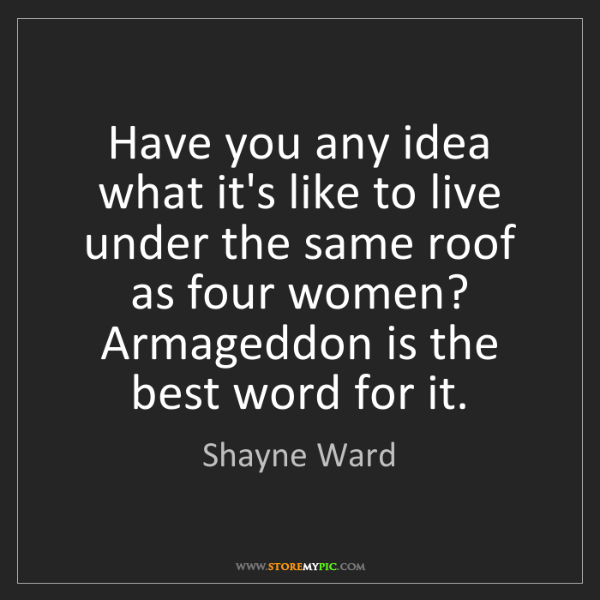 Shayne Ward: Have you any idea what it's like to live under the same...