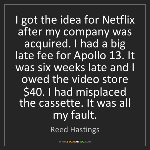 Reed Hastings: I got the idea for Netflix after my company was acquired....