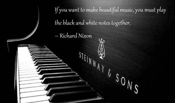 If you want to make beautiful music you must play the black and white notes together