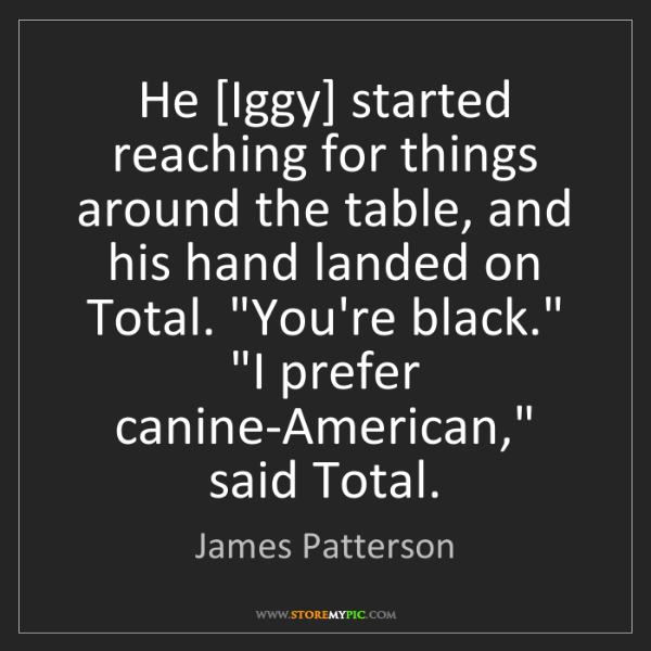 James Patterson: He [Iggy] started reaching for things around the table,...