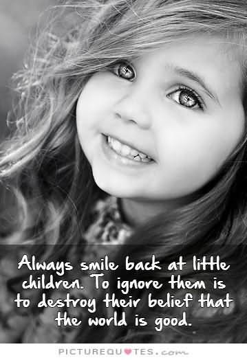 Always smile back at little children to ignore then is to destroy their belief that the