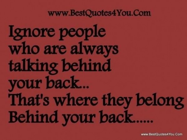 Ignore people who are always talking behind your back thats where they belong behind yo