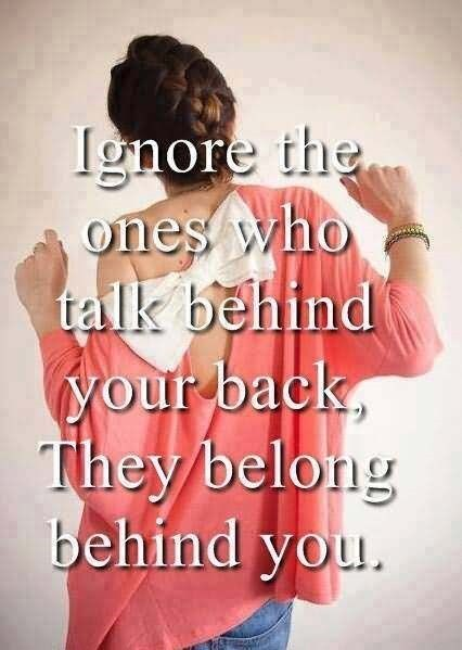 Ignore the ones who talk behind your back they belong behind you 002