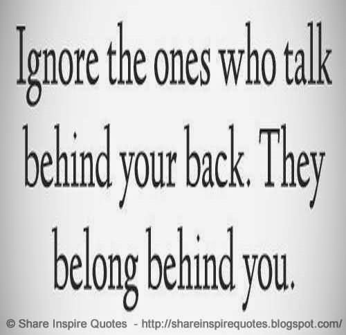 Ignore the ones who talk behind your back they belong behind you for sharing on faceboo