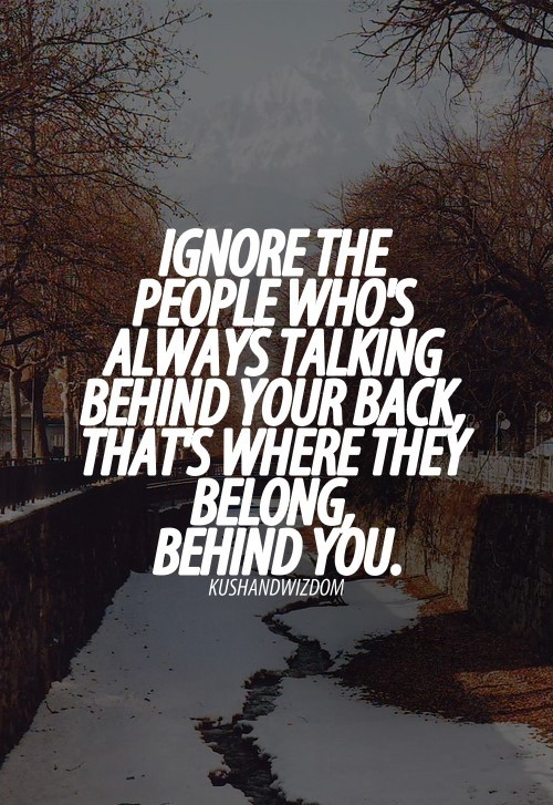 Ignore the people whos always talking behind your back thats where they belong behind y