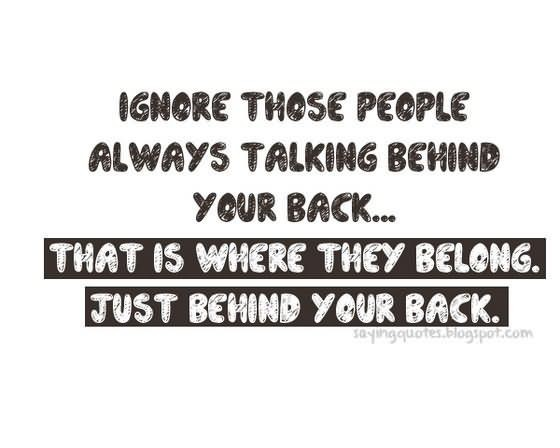 Ignore those people always talking behind your back that is where they belong just behi