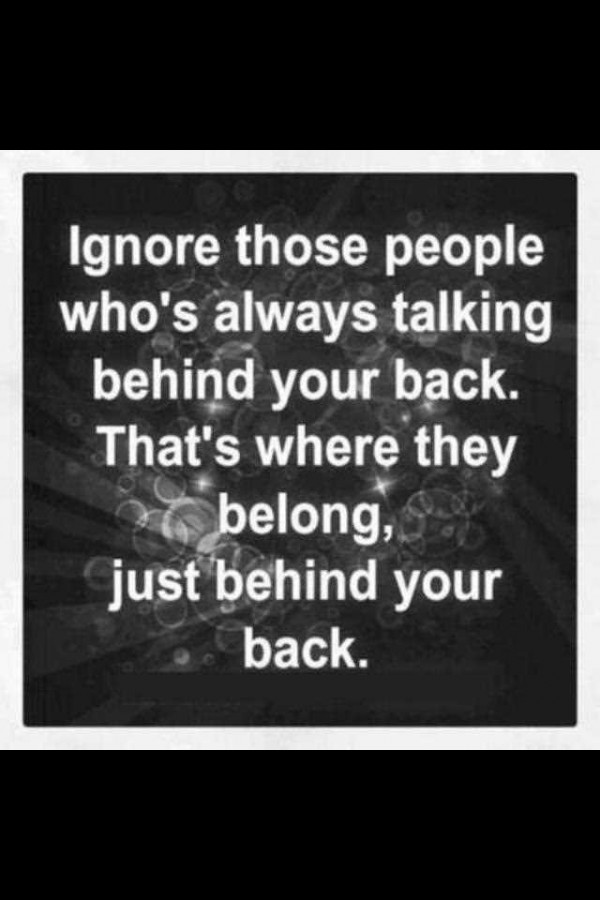 Ignore those people whos always talking behind your back