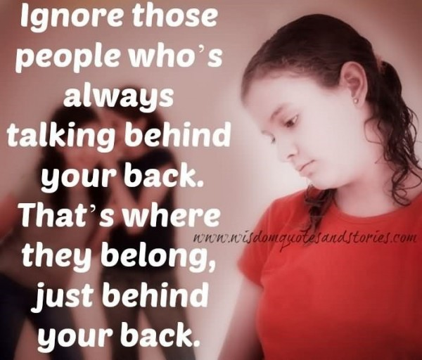 Ignore those people whos always talking behind your back thats where they belong
