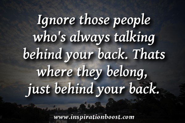 Ignore those people whos always talking behind your back thats where they belong just b