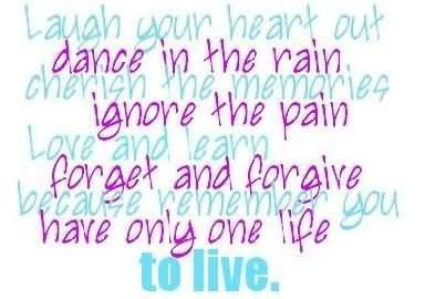 Laugh your heart out dance in the rain cherish the memories ignore the pain love and le