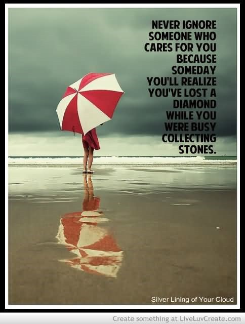 Never ignore someone who care for you because someday youll realize youve lost