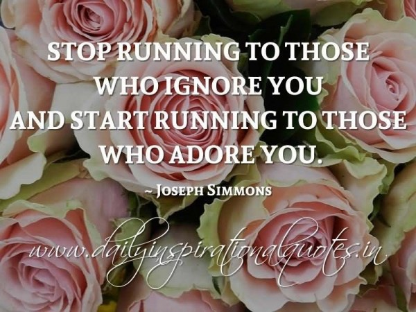 Stop running to those who ignore you and start running to those who adore you