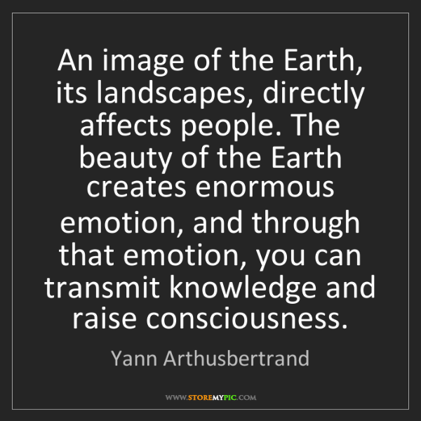 Yann Arthusbertrand: An image of the Earth, its landscapes, directly affects...