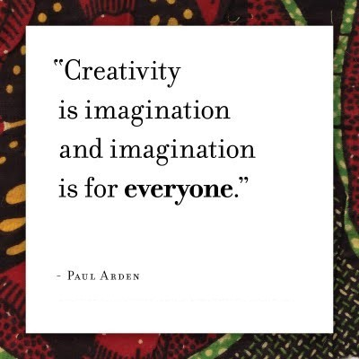 Creativity is imagination and imagination is for everyone
