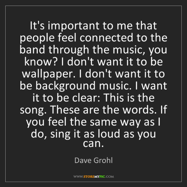 Dave Grohl: It's important to me that people feel connected to the...
