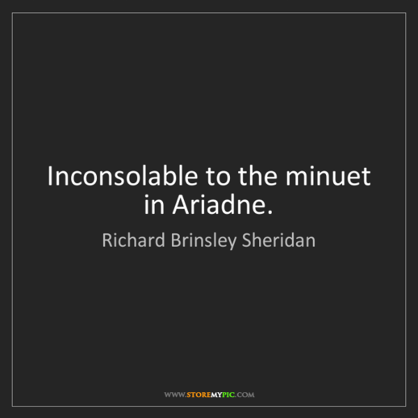 Richard Brinsley Sheridan: Inconsolable to the minuet in Ariadne.