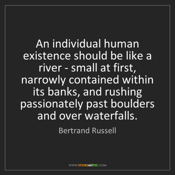 Bertrand Russell: An individual human existence should be like a river...